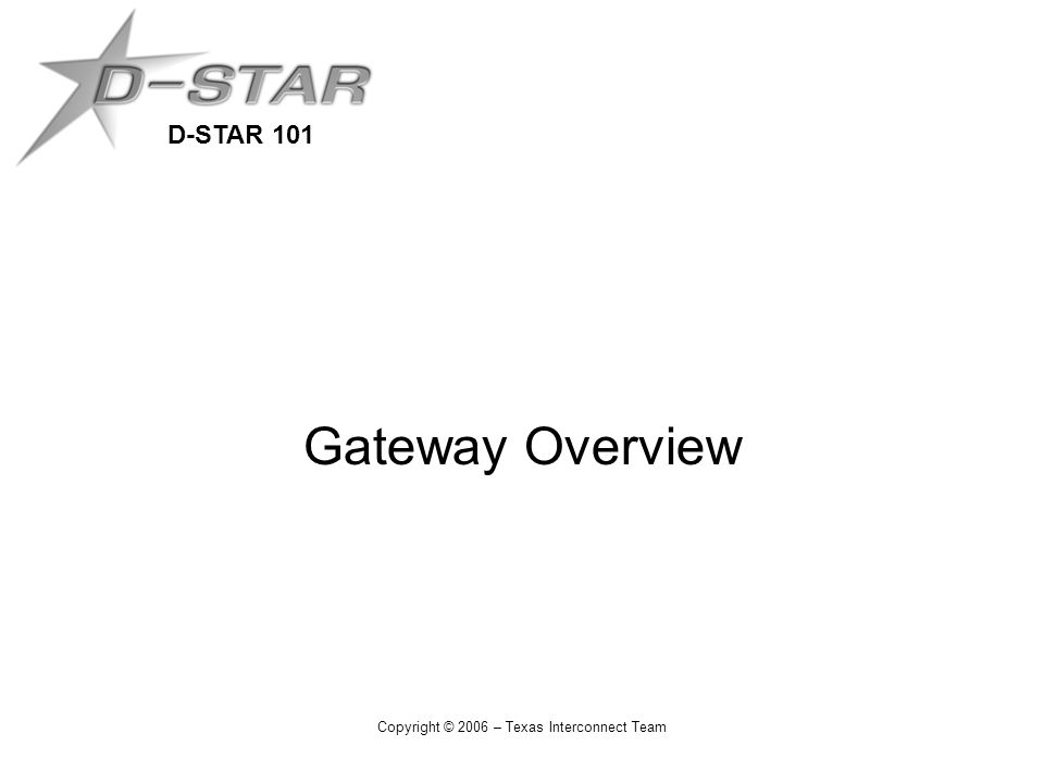D-STAR 101 Copyright © 2006 – Texas Interconnect Team Gateway Overview