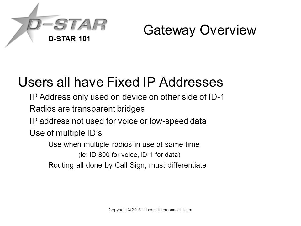 D-STAR 101 Copyright © 2006 – Texas Interconnect Team Gateway Overview Users all have Fixed IP Addresses IP Address only used on device on other side of ID-1 Radios are transparent bridges IP address not used for voice or low-speed data Use of multiple ID's Use when multiple radios in use at same time (ie: ID-800 for voice, ID-1 for data) Routing all done by Call Sign, must differentiate