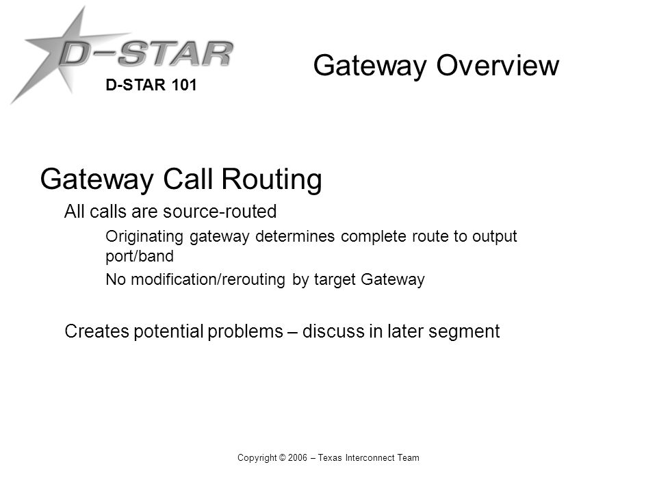 D-STAR 101 Copyright © 2006 – Texas Interconnect Team Gateway Overview Gateway Call Routing All calls are source-routed Originating gateway determines complete route to output port/band No modification/rerouting by target Gateway Creates potential problems – discuss in later segment