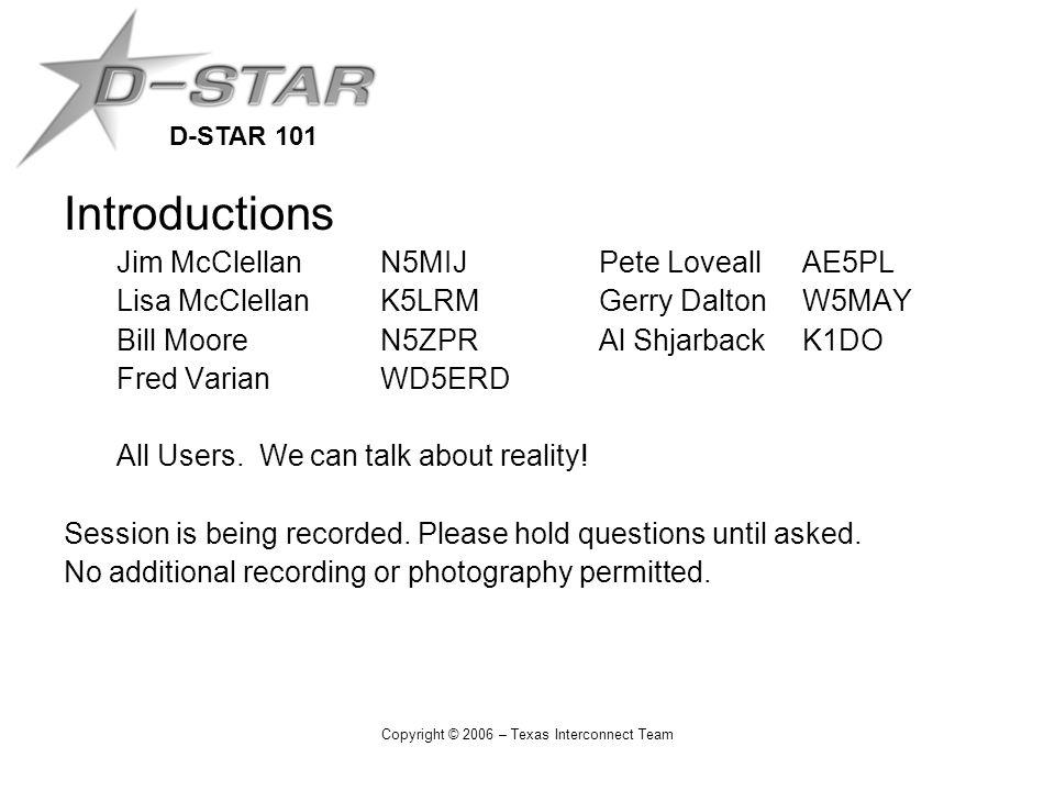 D-STAR 101 Copyright © 2006 – Texas Interconnect Team Introductions Jim McClellanN5MIJ Pete LoveallAE5PL Lisa McClellanK5LRM Gerry DaltonW5MAY Bill MooreN5ZPR Al ShjarbackK1DO Fred VarianWD5ERD All Users.