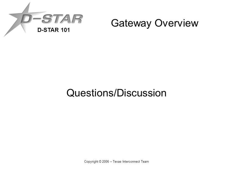 D-STAR 101 Copyright © 2006 – Texas Interconnect Team Gateway Overview Questions/Discussion