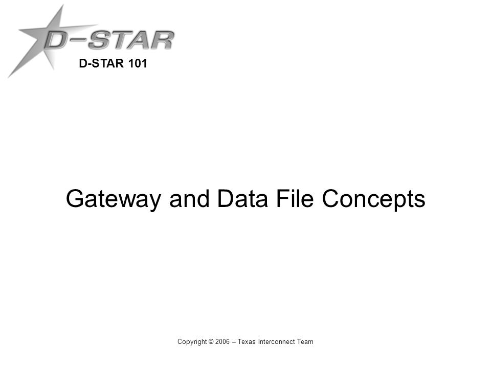 D-STAR 101 Copyright © 2006 – Texas Interconnect Team Gateway and Data File Concepts