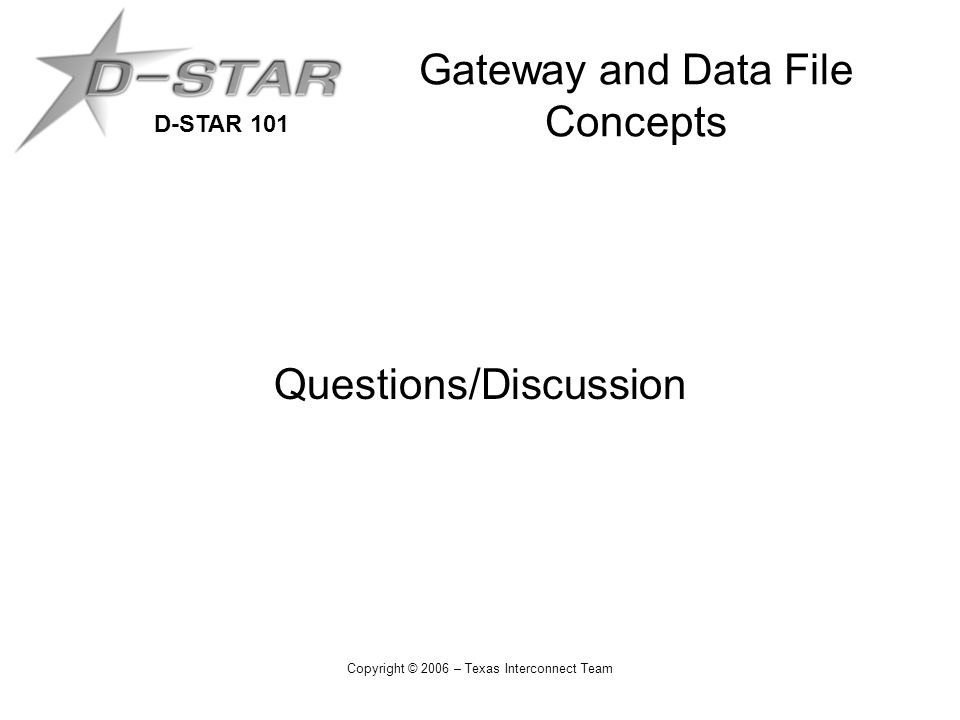 D-STAR 101 Copyright © 2006 – Texas Interconnect Team Gateway and Data File Concepts Questions/Discussion