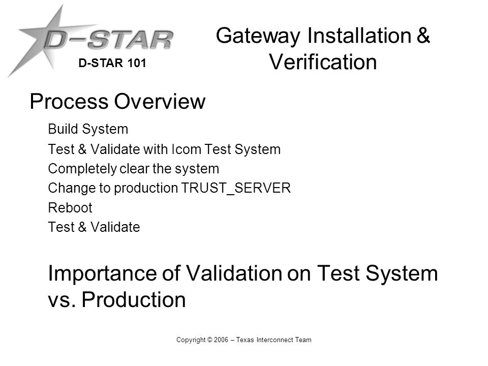 D-STAR 101 Copyright © 2006 – Texas Interconnect Team Gateway Installation & Verification Process Overview Build System Test & Validate with Icom Test System Completely clear the system Change to production TRUST_SERVER Reboot Test & Validate Importance of Validation on Test System vs.