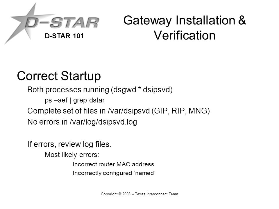 D-STAR 101 Copyright © 2006 – Texas Interconnect Team Gateway Installation & Verification Correct Startup Both processes running (dsgwd * dsipsvd) ps –aef | grep dstar Complete set of files in /var/dsipsvd (GIP, RIP, MNG) No errors in /var/log/dsipsvd.log If errors, review log files.