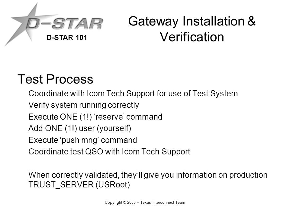 D-STAR 101 Copyright © 2006 – Texas Interconnect Team Gateway Installation & Verification Test Process Coordinate with Icom Tech Support for use of Test System Verify system running correctly Execute ONE (1!) 'reserve' command Add ONE (1!) user (yourself) Execute 'push mng' command Coordinate test QSO with Icom Tech Support When correctly validated, they'll give you information on production TRUST_SERVER (USRoot)