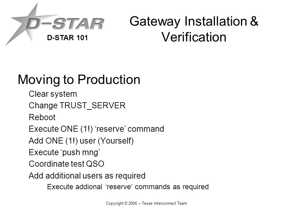 D-STAR 101 Copyright © 2006 – Texas Interconnect Team Gateway Installation & Verification Moving to Production Clear system Change TRUST_SERVER Reboot Execute ONE (1!) 'reserve' command Add ONE (1!) user (Yourself) Execute 'push mng' Coordinate test QSO Add additional users as required Execute addional 'reserve' commands as required
