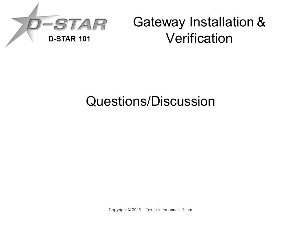 D-STAR 101 Copyright © 2006 – Texas Interconnect Team Gateway Installation & Verification Questions/Discussion