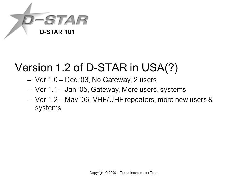 D-STAR 101 Copyright © 2006 – Texas Interconnect Team Version 1.2 of D-STAR in USA( ) –Ver 1.0 – Dec '03, No Gateway, 2 users –Ver 1.1 – Jan '05, Gateway, More users, systems –Ver 1.2 – May '06, VHF/UHF repeaters, more new users & systems