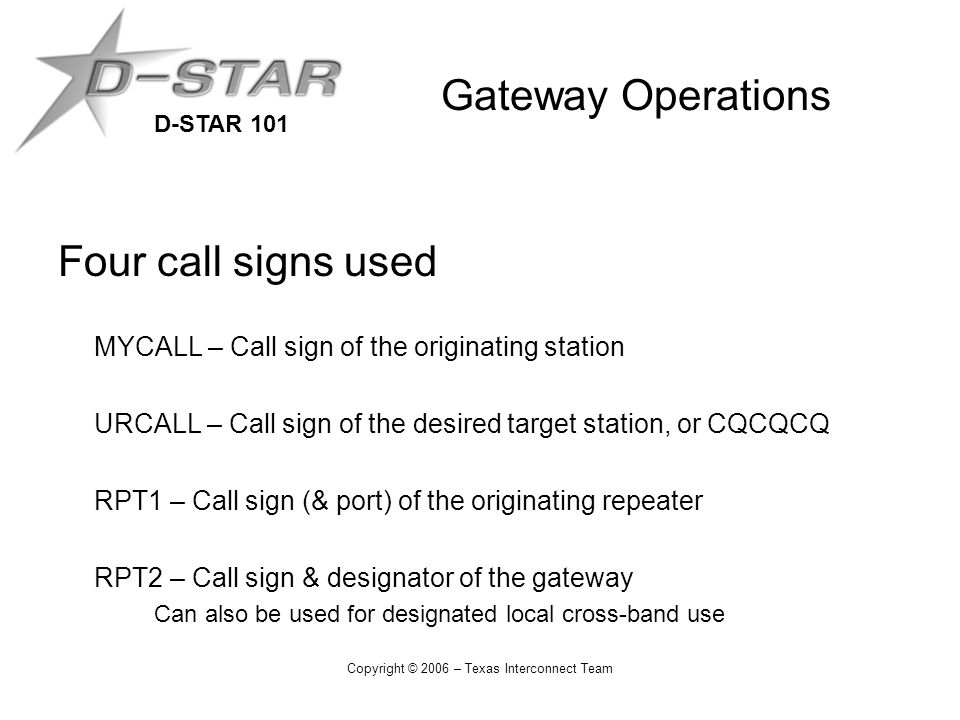 D-STAR 101 Copyright © 2006 – Texas Interconnect Team Gateway Operations Four call signs used MYCALL – Call sign of the originating station URCALL – Call sign of the desired target station, or CQCQCQ RPT1 – Call sign (& port) of the originating repeater RPT2 – Call sign & designator of the gateway Can also be used for designated local cross-band use