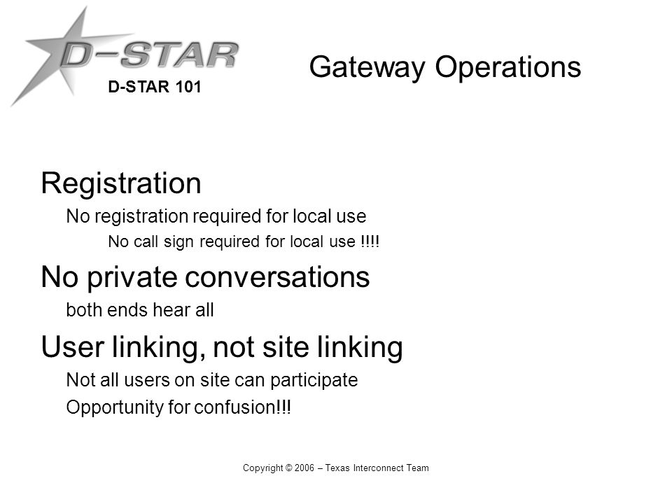 D-STAR 101 Copyright © 2006 – Texas Interconnect Team Gateway Operations Registration No registration required for local use No call sign required for local use !!!.