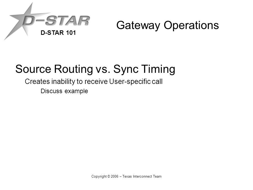 D-STAR 101 Copyright © 2006 – Texas Interconnect Team Gateway Operations Source Routing vs.