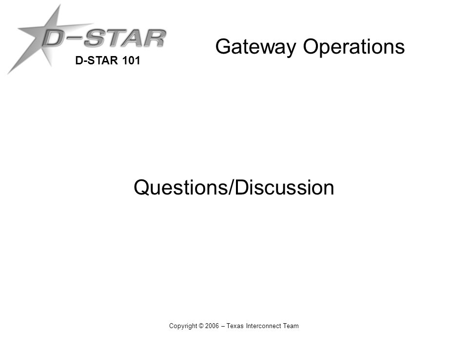 D-STAR 101 Copyright © 2006 – Texas Interconnect Team Gateway Operations Questions/Discussion