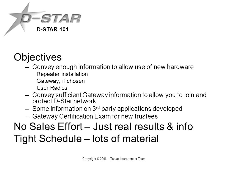 D-STAR 101 Copyright © 2006 – Texas Interconnect Team Objectives –Convey enough information to allow use of new hardware Repeater installation Gateway, if chosen User Radios –Convey sufficient Gateway information to allow you to join and protect D-Star network –Some information on 3 rd party applications developed –Gateway Certification Exam for new trustees No Sales Effort – Just real results & info Tight Schedule – lots of material
