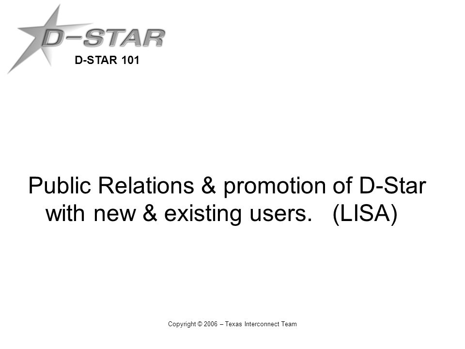 D-STAR 101 Copyright © 2006 – Texas Interconnect Team Public Relations & promotion of D-Star with new & existing users. (LISA)