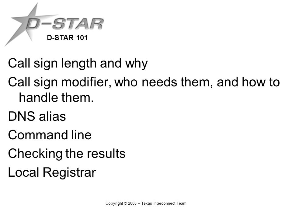 D-STAR 101 Copyright © 2006 – Texas Interconnect Team Call sign length and why Call sign modifier, who needs them, and how to handle them.
