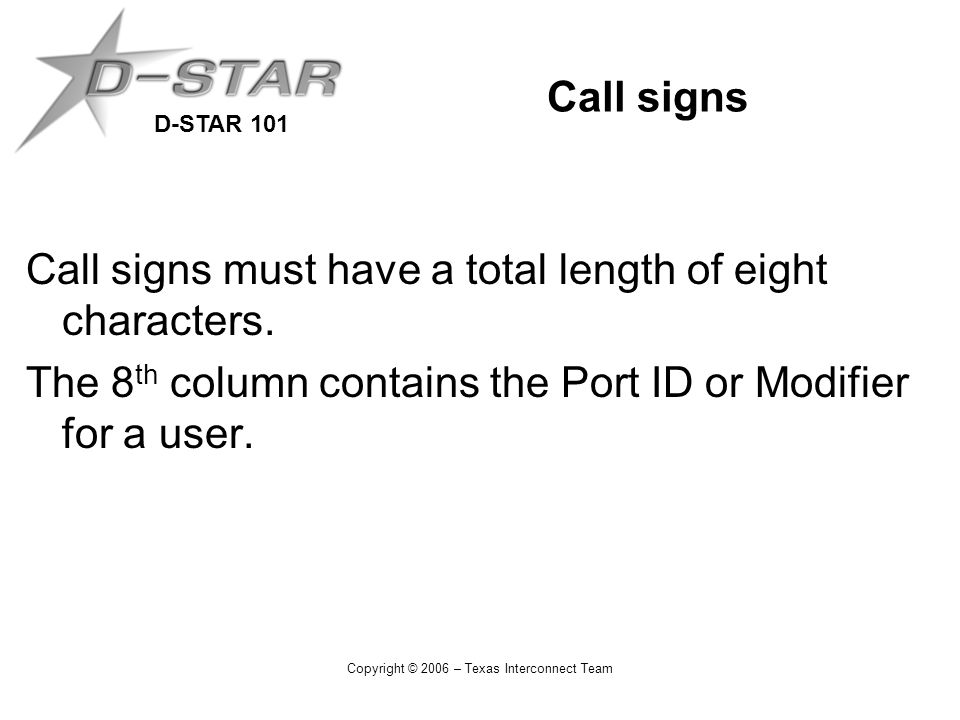 D-STAR 101 Copyright © 2006 – Texas Interconnect Team Call signs Call signs must have a total length of eight characters. The 8 th column contains the