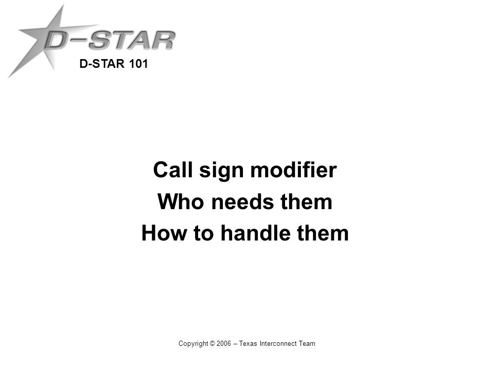 D-STAR 101 Copyright © 2006 – Texas Interconnect Team Call sign modifier Who needs them How to handle them
