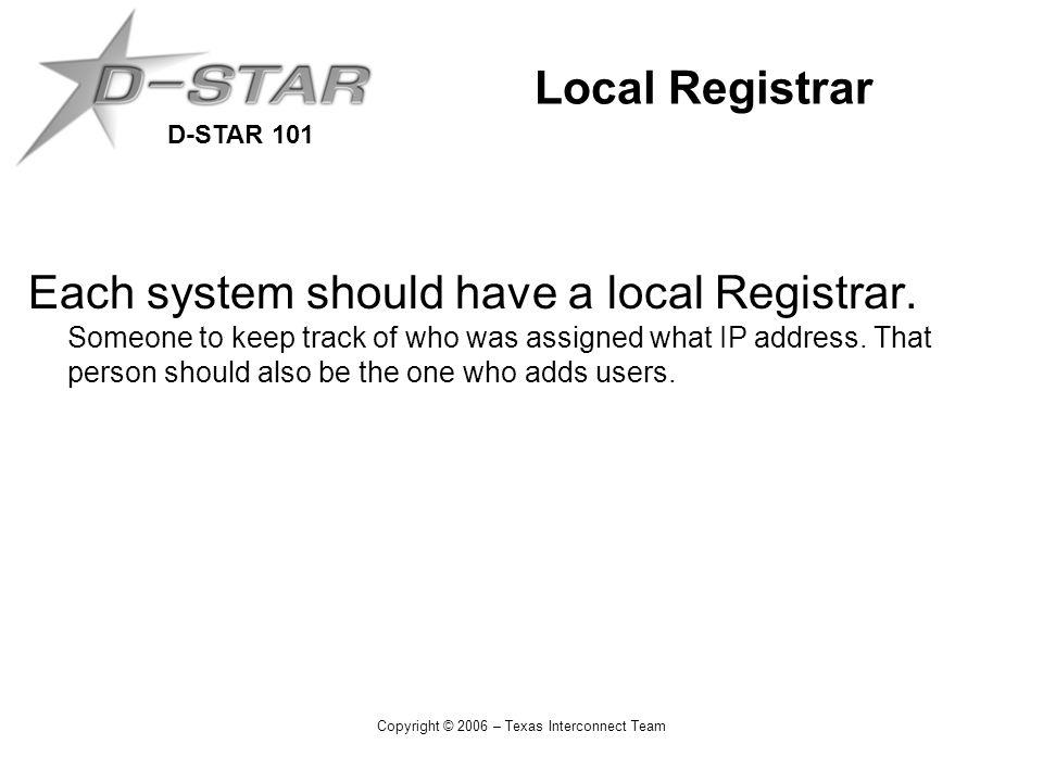 D-STAR 101 Copyright © 2006 – Texas Interconnect Team Local Registrar Each system should have a local Registrar.