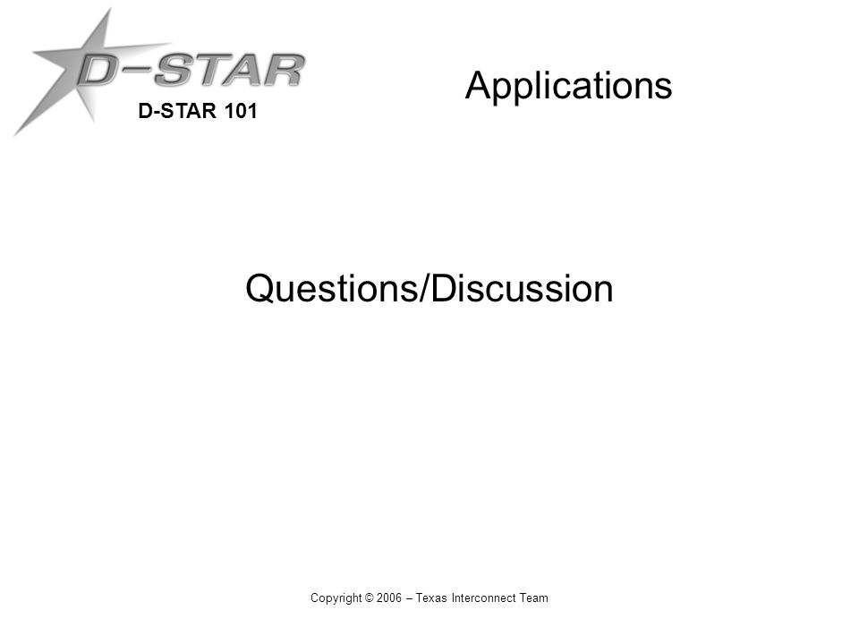 D-STAR 101 Copyright © 2006 – Texas Interconnect Team Applications Questions/Discussion