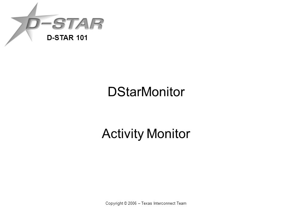 D-STAR 101 Copyright © 2006 – Texas Interconnect Team DStarMonitor Activity Monitor