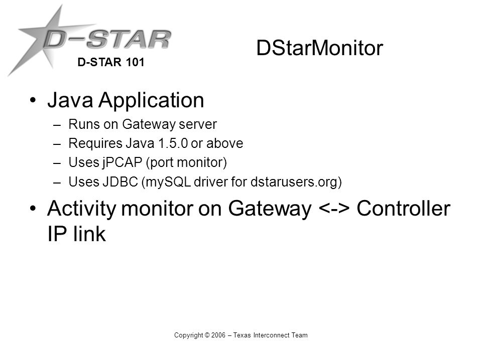 D-STAR 101 Copyright © 2006 – Texas Interconnect Team Java Application –Runs on Gateway server –Requires Java 1.5.0 or above –Uses jPCAP (port monitor) –Uses JDBC (mySQL driver for dstarusers.org) Activity monitor on Gateway Controller IP link DStarMonitor
