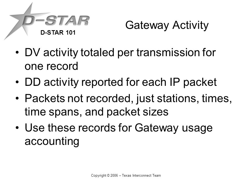 D-STAR 101 Copyright © 2006 – Texas Interconnect Team Gateway Activity DV activity totaled per transmission for one record DD activity reported for each IP packet Packets not recorded, just stations, times, time spans, and packet sizes Use these records for Gateway usage accounting
