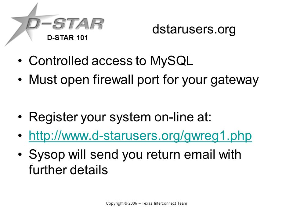 D-STAR 101 Copyright © 2006 – Texas Interconnect Team dstarusers.org Controlled access to MySQL Must open firewall port for your gateway Register your system on-line at: http://www.d-starusers.org/gwreg1.php Sysop will send you return email with further details