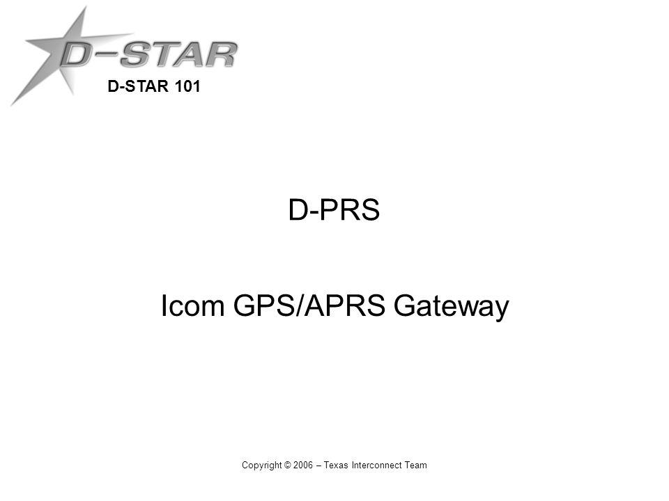 D-STAR 101 Copyright © 2006 – Texas Interconnect Team D-PRS Icom GPS/APRS Gateway