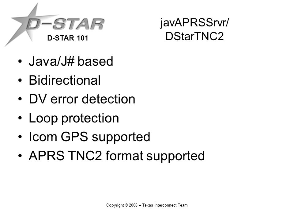 D-STAR 101 Copyright © 2006 – Texas Interconnect Team javAPRSSrvr/ DStarTNC2 Java/J# based Bidirectional DV error detection Loop protection Icom GPS s