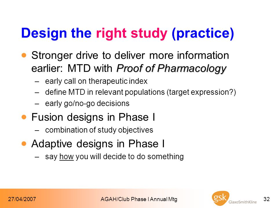 27/04/2007AGAH/Club Phase I Annual Mtg32 Design the right study (practice) Proof of Pharmacology  Stronger drive to deliver more information earlier: MTD with Proof of Pharmacology –early call on therapeutic index –define MTD in relevant populations (target expression?) –early go/no-go decisions  Fusion designs in Phase I –combination of study objectives  Adaptive designs in Phase I –say how you will decide to do something