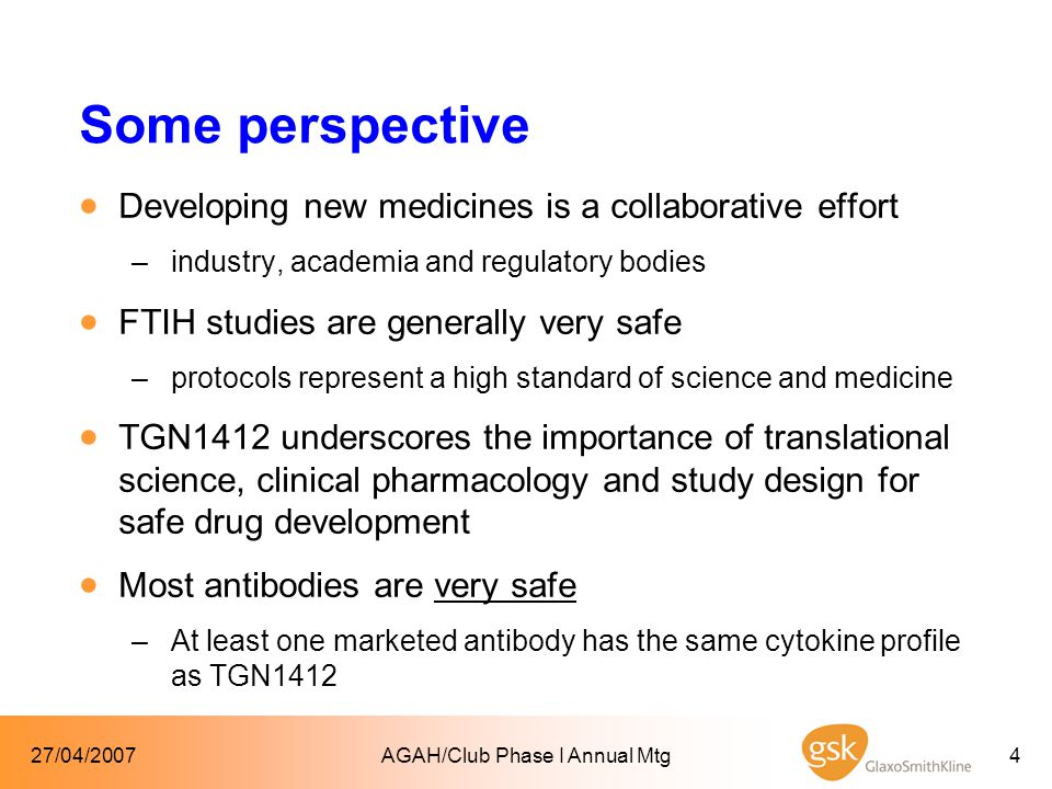 27/04/2007AGAH/Club Phase I Annual Mtg4 Some perspective  Developing new medicines is a collaborative effort –industry, academia and regulatory bodies  FTIH studies are generally very safe –protocols represent a high standard of science and medicine  TGN1412 underscores the importance of translational science, clinical pharmacology and study design for safe drug development  Most antibodies are very safe –At least one marketed antibody has the same cytokine profile as TGN1412