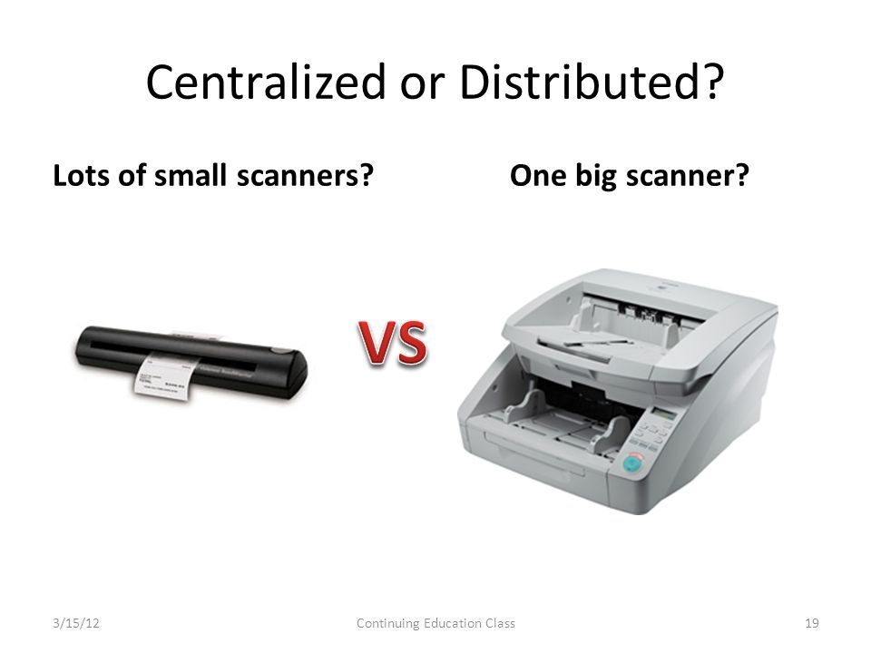 Centralized or Distributed. Lots of small scanners One big scanner.