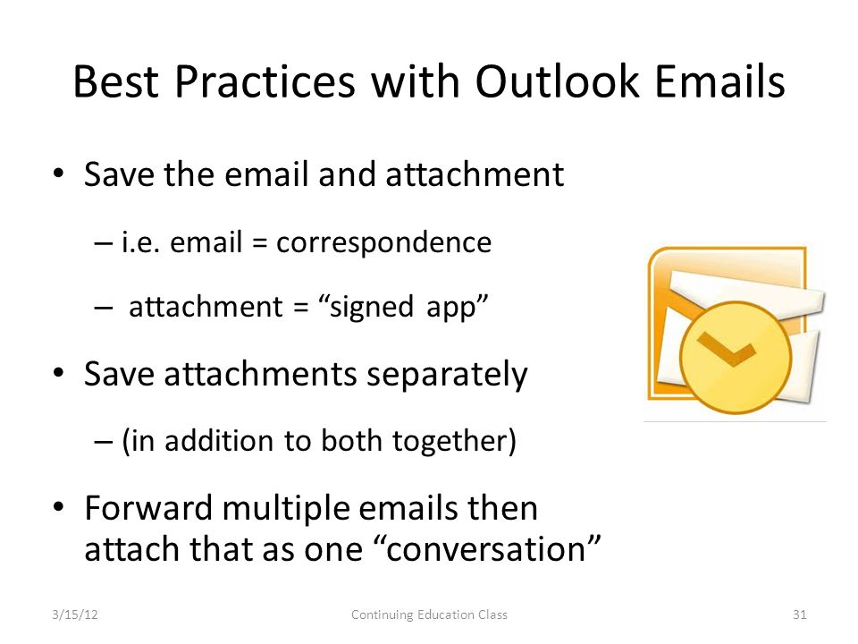 Best Practices with Outlook Emails Save the email and attachment – i.e.