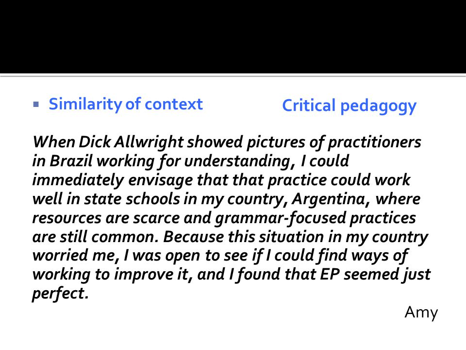  Similarity of context When Dick Allwright showed pictures of practitioners in Brazil working for understanding, I could immediately envisage that that practice could work well in state schools in my country, Argentina, where resources are scarce and grammar-focused practices are still common.