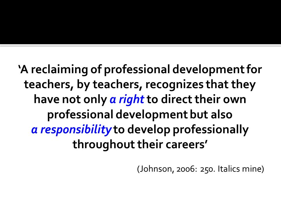 'A reclaiming of professional development for teachers, by teachers, recognizes that they have not only a right to direct their own professional development but also a responsibility to develop professionally throughout their careers' (Johnson, 2006: 250.