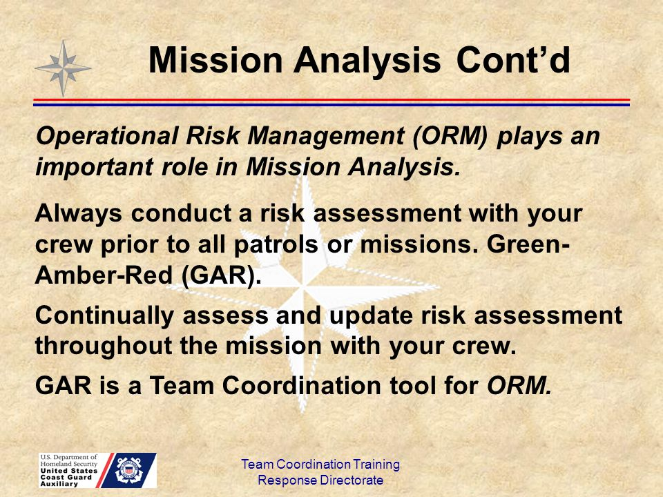 Team Coordination Training Response Directorate Operational Risk Management (ORM) plays an important role in Mission Analysis. Always conduct a risk a