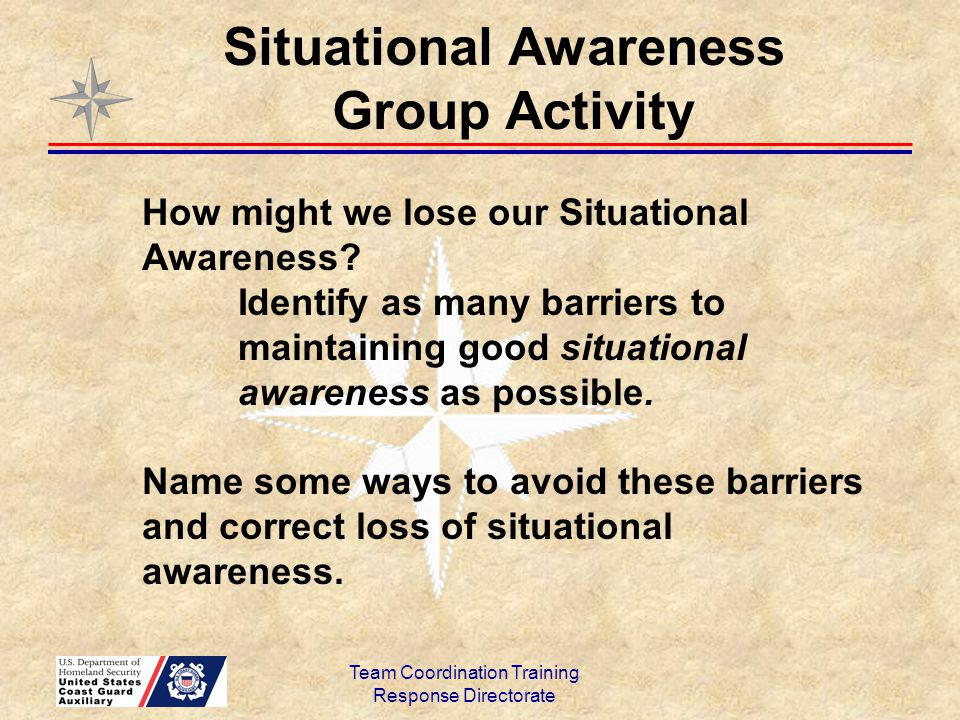 Team Coordination Training Response Directorate How might we lose our Situational Awareness? Identify as many barriers to maintaining good situational
