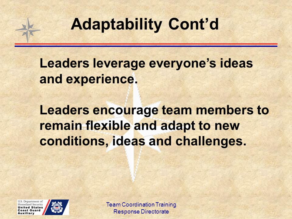 Team Coordination Training Response Directorate Leaders leverage everyone's ideas and experience. Leaders encourage team members to remain flexible an