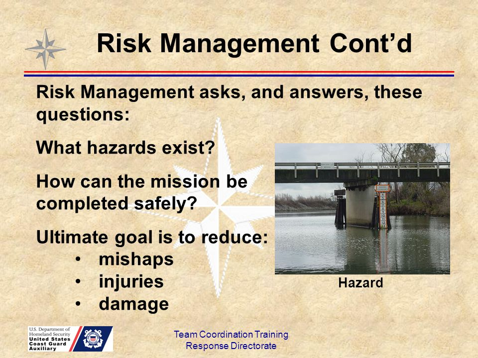 Team Coordination Training Response Directorate Risk Management Cont'd Risk Management boils down to: Humans make errors Mishaps are preventable Training is essential for mishap prevention TCT is an important tool for improving team performance