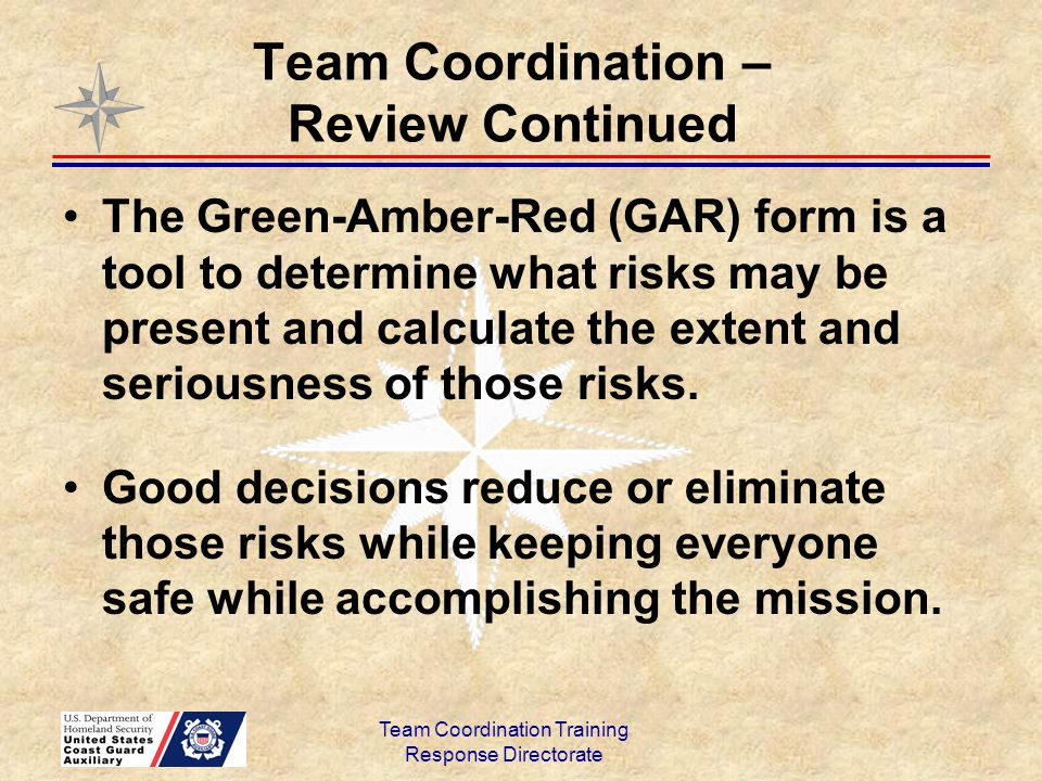 Team Coordination – Review Continued The Green-Amber-Red (GAR) form is a tool to determine what risks may be present and calculate the extent and seri