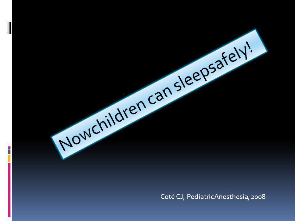 Nowchildren can sleepsafely! Coté CJ, PediatricAnesthesia, 2008