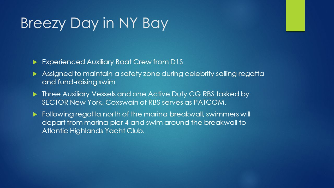 Breezy Day in NY Bay  Experienced Auxiliary Boat Crew from D1S  Assigned to maintain a safety zone during celebrity sailing regatta and fund-raising swim  Three Auxiliary Vessels and one Active Duty CG RBS tasked by SECTOR New York, Coxswain of RBS serves as PATCOM.