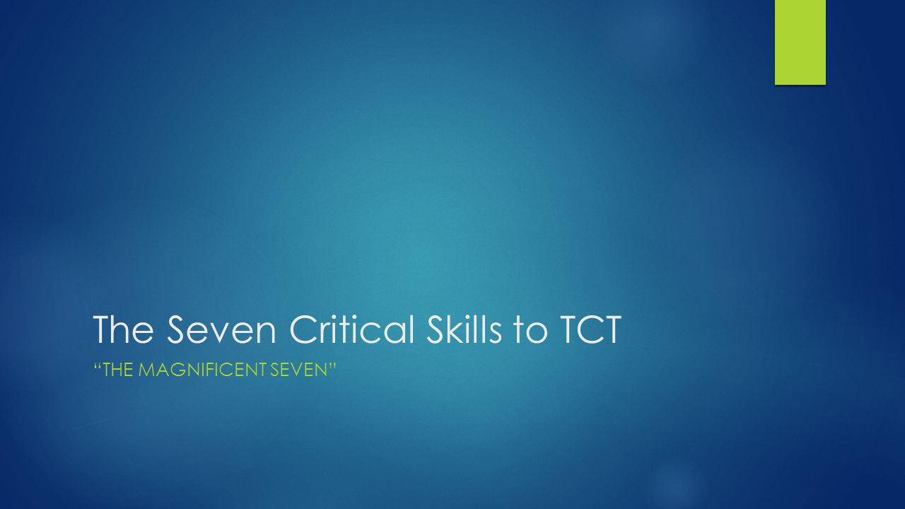 The Seven Critical Skills to TCT THE MAGNIFICENT SEVEN