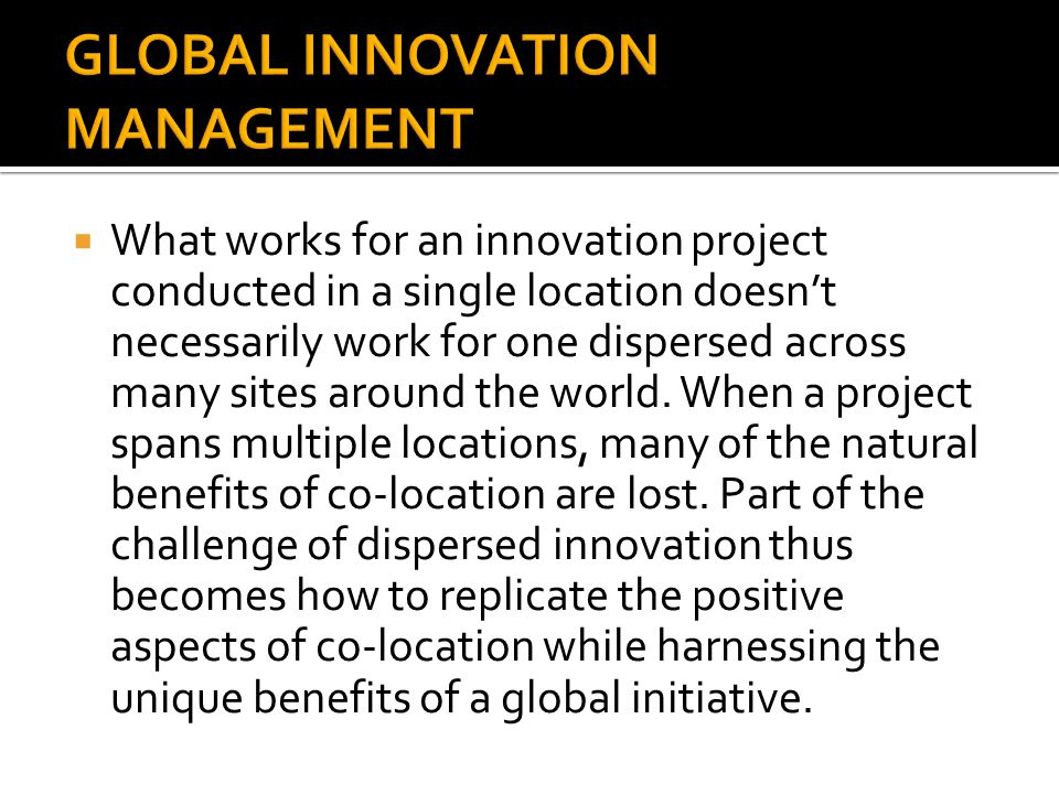  What works for an innovation project conducted in a single location doesn't necessarily work for one dispersed across many sites around the world. W