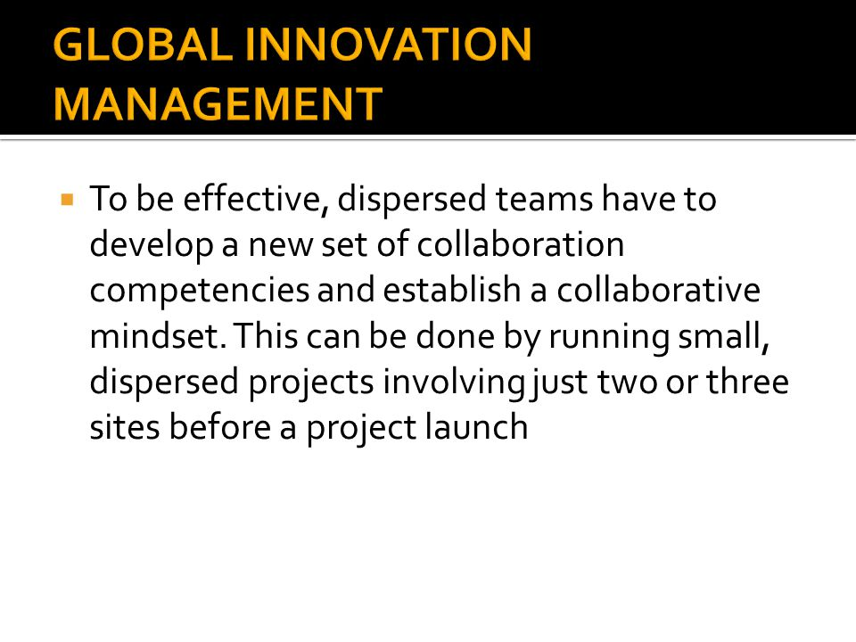  To be effective, dispersed teams have to develop a new set of collaboration competencies and establish a collaborative mindset. This can be done by