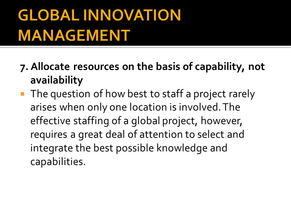 7. Allocate resources on the basis of capability, not availability  The question of how best to staff a project rarely arises when only one location