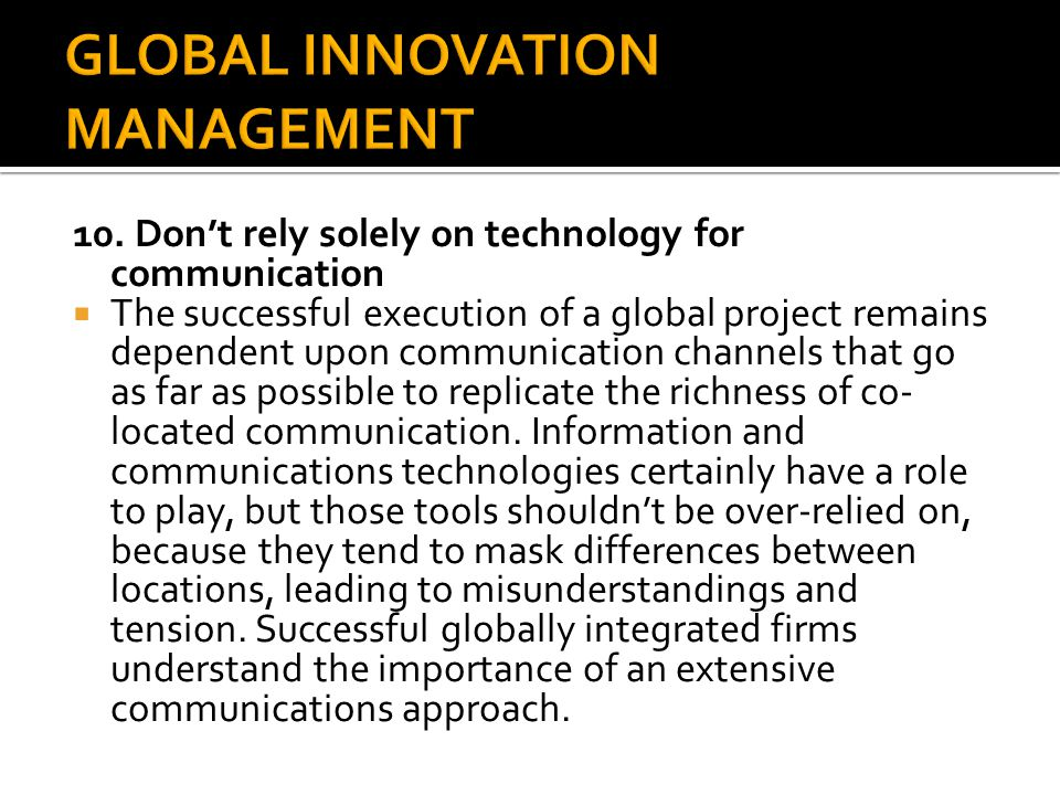 10. Don't rely solely on technology for communication  The successful execution of a global project remains dependent upon communication channels tha