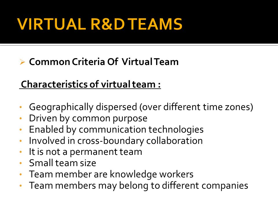  Common Criteria Of Virtual Team Characteristics of virtual team : Geographically dispersed (over different time zones) Driven by common purpose Enab