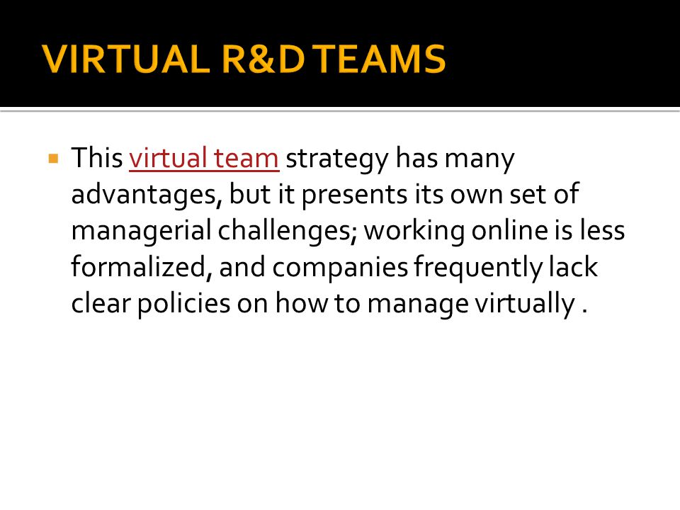  This virtual team strategy has many advantages, but it presents its own set of managerial challenges; working online is less formalized, and compani